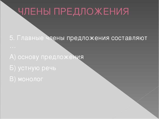 ЧЛЕНЫ ПРЕДЛОЖЕНИЯ 5. Главные члены предложения составляют … А) основу предлож...