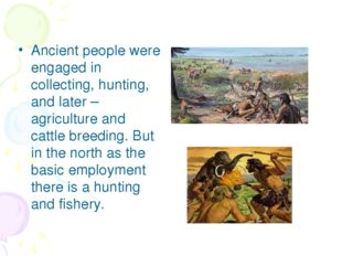 Ancient people were engaged in collecting, hunting, and later – agriculture a