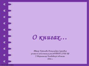 О книгах… Автор :Урясьева Александра Сергеевна учитель начальных классов МБОУ
