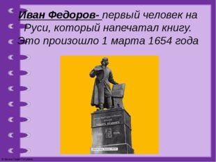 Иван Федоров- первый человек на Руси, который напечатал книгу. Это произошло