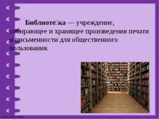 Библиоте́ка— учреждение, собирающее и хранящее произведения печати и письме