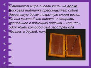 В античном мире писали книги на воске. Восковая табличка представляет собой