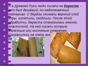 А в Древней Руси люди писали на бересте – это был дешёвый, но недолговечный