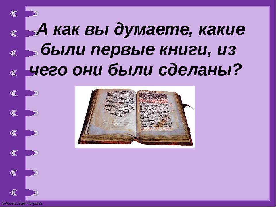 А как вы думаете, какие были первые книги, из чего они были сделаны? © Фокин...