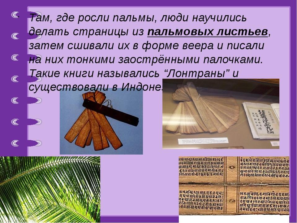 Там, где росли пальмы, люди научились делать страницы из пальмовых листьев,...
