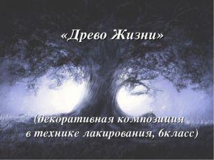 «Древо Жизни» (декоративная композиция в технике лакирования, 6класс)
