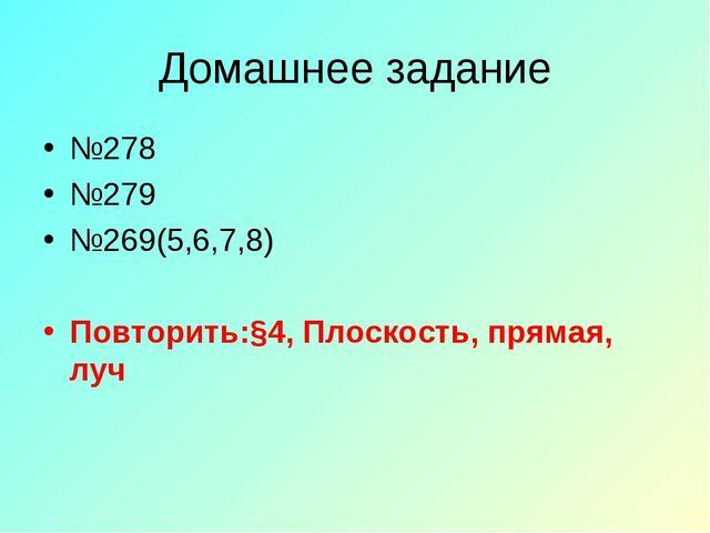 Домашнее задание №278 №279 №269(5,6,7,8) Повторить:§4, Плоскость, прямая, луч
