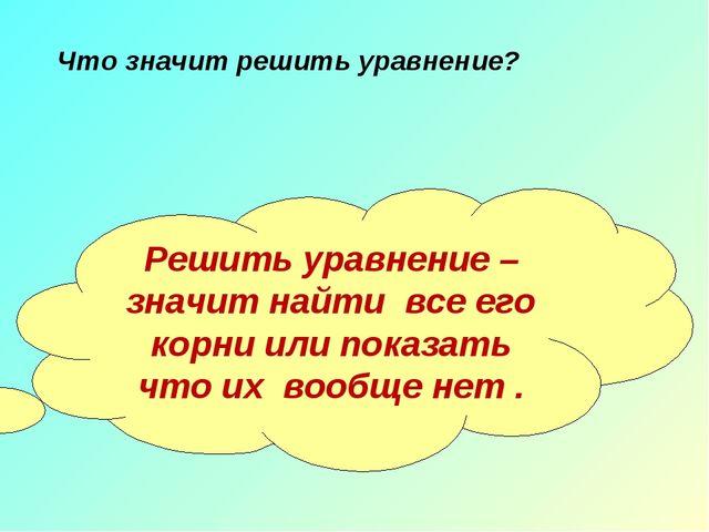 Решить уравнение – значит найти все его корни или показать что их вообще нет...