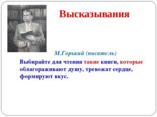 М.Горький (писатель) Выбирайте для чтения такие книги, которые облагораживаю