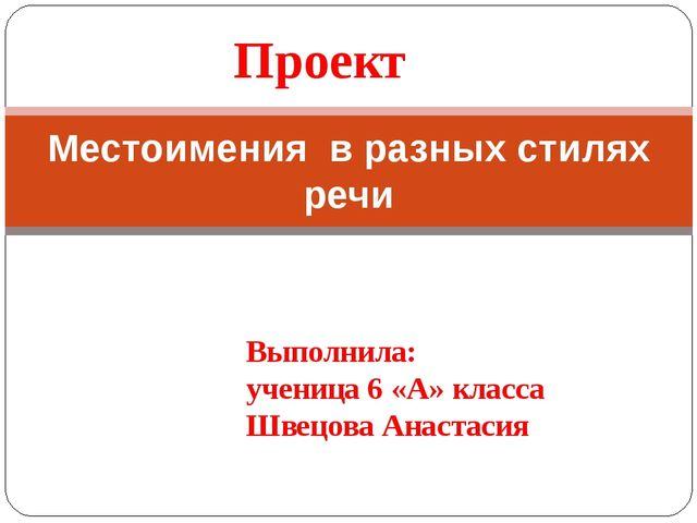 Проект Местоимения в разных стилях речи Выполнила: ученица 6 «А» класса Швецо...