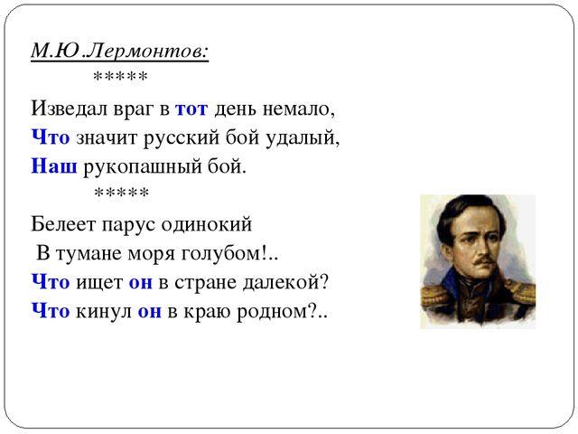 М.Ю.Лермонтов: ***** Изведал враг в тот день немало, Что значит русский бой у...