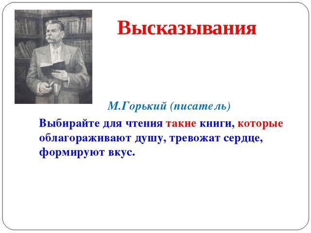 М.Горький (писатель) Выбирайте для чтения такие книги, которые облагораживаю...