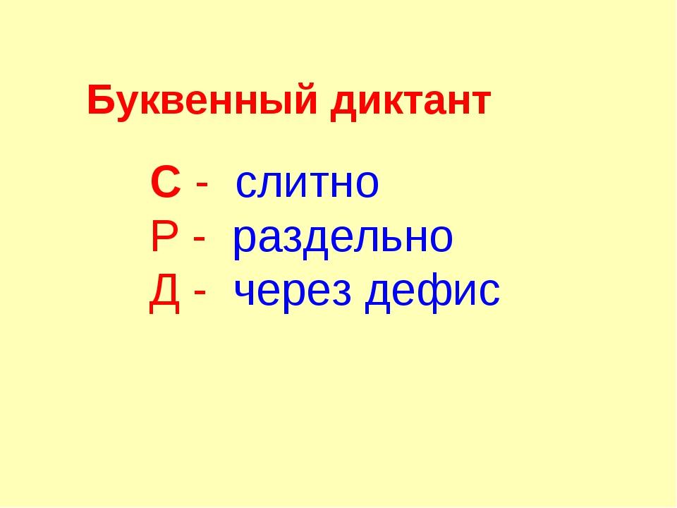 Буквенный диктант С - слитно Р - раздельно Д - через дефис
