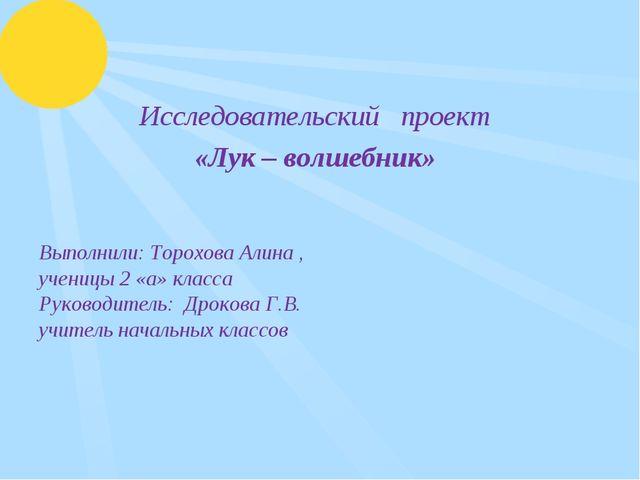 Исследовательский проект «Лук – волшебник» Выполнили: Торохова Алина , учени...