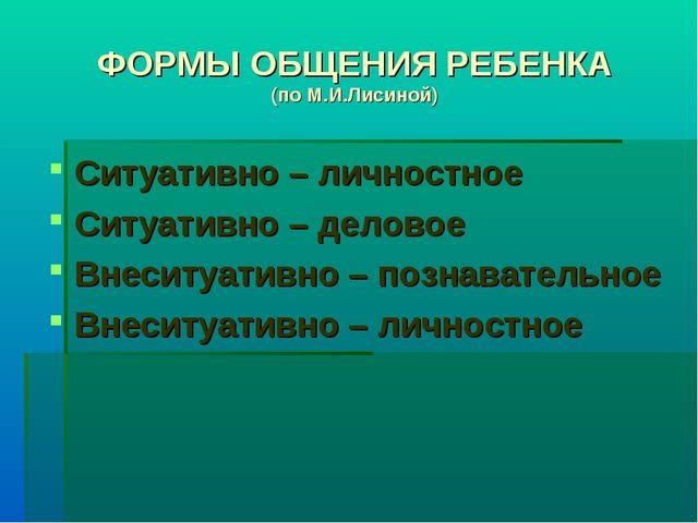 ФОРМЫ ОБЩЕНИЯ РЕБЕНКА (по М.И.Лисиной) Ситуативно – личностное Ситуативно – д...