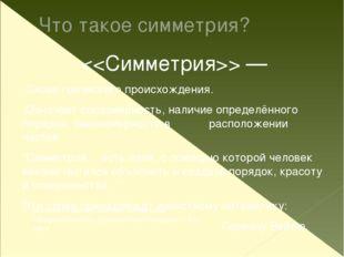 Что такое симметрия?  — Слово греческого происхождения. Означает соразмерност