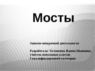 Мосты Занятие внеурочной деятельности Разработала: Толмачева Жанна Ивановна,