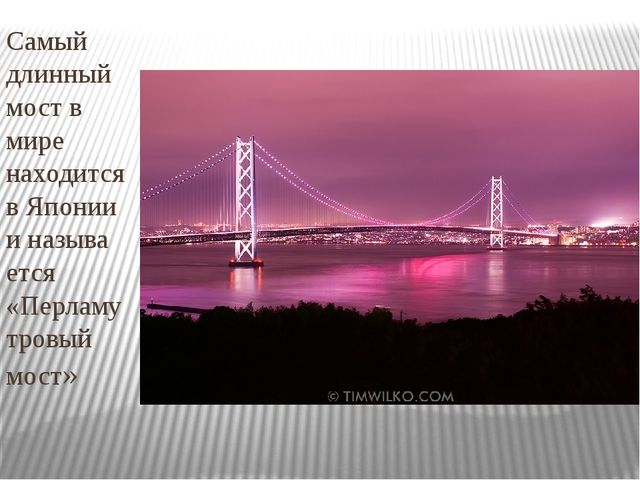 Самый длинный мост в мире находится в Японии и называ ется «Перламутровый мост»
