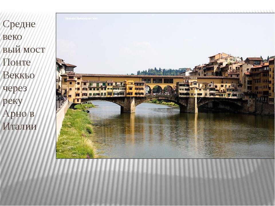 Средне веко вый мост Понте Веккьо через реку Арно в Италии