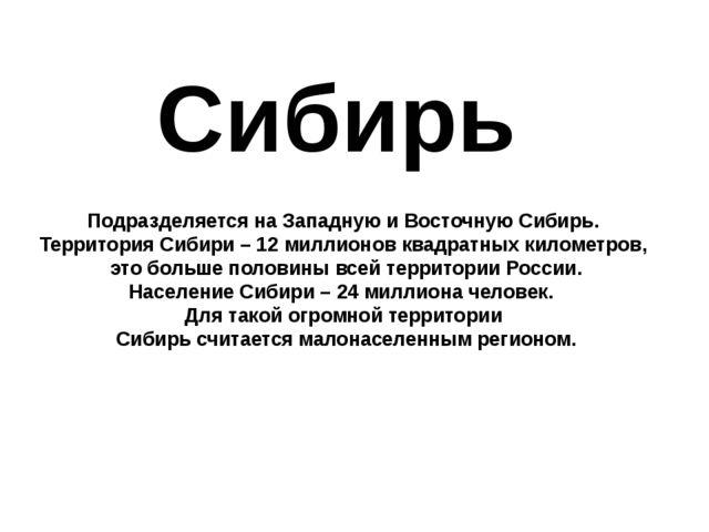 Сибирь Подразделяется на Западную и Восточную Сибирь. Территория Сибири – 12...
