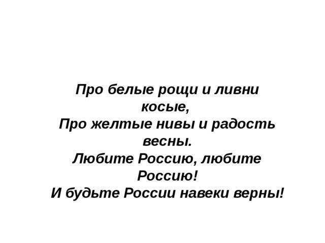 Про белые рощи и ливни косые, Про желтые нивы и радость весны. Любите Россию,...