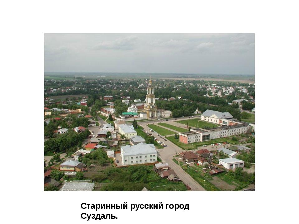 Суздаль Старинный русский город Суздаль.