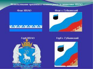 Использование орнамента «оленьи рога» в символике ЯНАО Флаг ЯНАО Флаг г. Губ