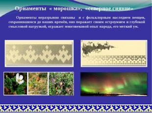 Орнаменты « морошка», «северное сияние» Орнаменты неразрывно связаны и с фол