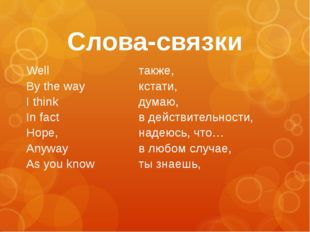 Слова-связки Well By the way I think In fact Hope, Anyway As you know также,