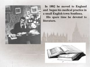 In 1882 he moved to England and began his medical practice in a small Englis
