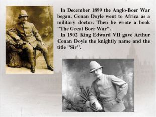 In December 1899 the Anglo-Boer War began. Conan Doyle went to Africa as a mi