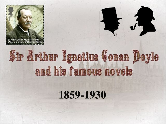 1859-1930 We' d like to tell you about famous British writer Sir Arthur  sɜː...