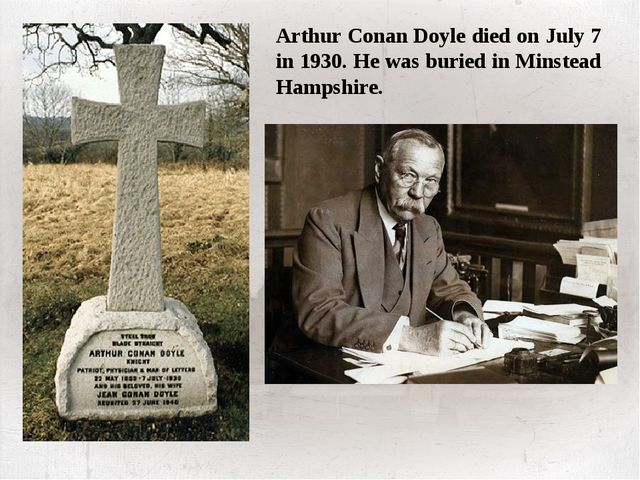 Arthur Conan Doyle died on July 7 in 1930. He was buried in Minstead Hampshi...