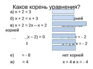 Каков корень уравнения? а)x+ 2 = 3 х = 1 б)x+ 2 =x+ 3 нет корней в)x+