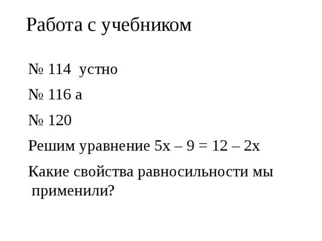 Работа с учебником № 114 устно № 116 а № 120 Решим уравнение 5x– 9 = 12 – 2x...
