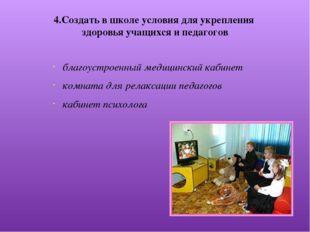 4.Создать в школе условия для укрепления здоровья учащихся и педагогов благоу