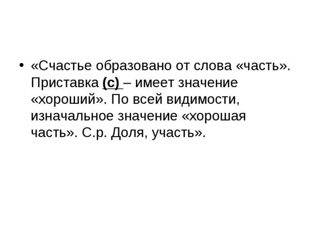 «Счастье образовано от слова «часть». Приставка (с) – имеет значение «хороший...