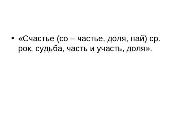 «Счастье (со – частье, доля, пай) ср. рок, судьба, часть и участь, доля».