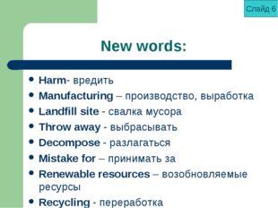New words: Harm- вредить Manufacturing – производство, выработка Landfill sit