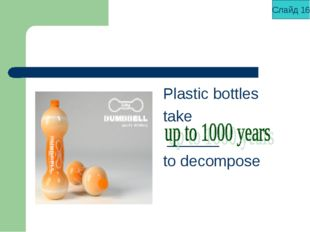 Plastic bottles take ______ to decompose Слайд 16