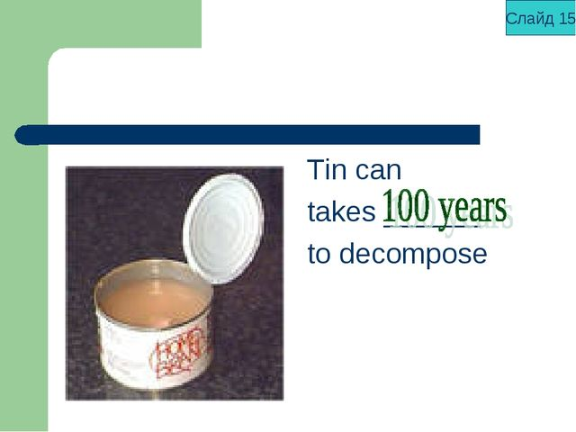 Tin can takes ______ to decompose Слайд 15