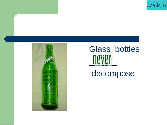 Glass bottles ______ decompose Слайд 17
