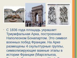 С 1836 года площадь украшает Триумфальная Арка, построенная Наполеоном Бонапа