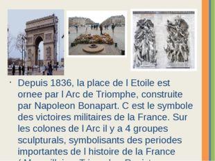 Depuis 1836, la place de l Etoile est ornee par l Arc de Triomphe, construite