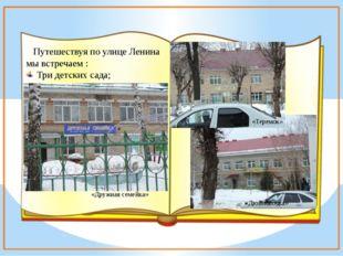 Путешествуя по улице Ленина мы встречаем : Три детских сада; «Дружная семейк