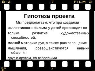 Гипотеза проекта Мы предполагаем, что при создании коллективного фильма у де