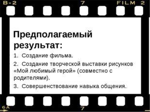 Предполагаемый результат: 1. Создание фильма. 2. Создание творческой выставк