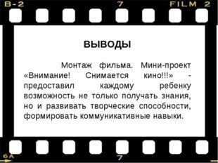 ВЫВОДЫ Монтаж фильма. Мини-проект «Внимание! Снимается кино!!!» - предоставил