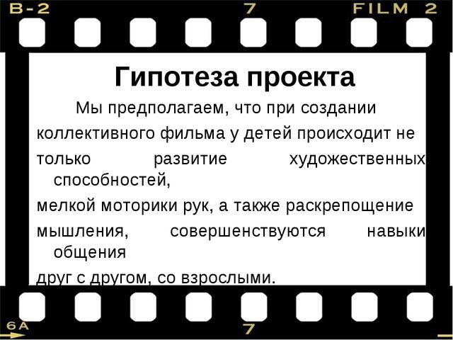 Гипотеза проекта Мы предполагаем, что при создании коллективного фильма у де...