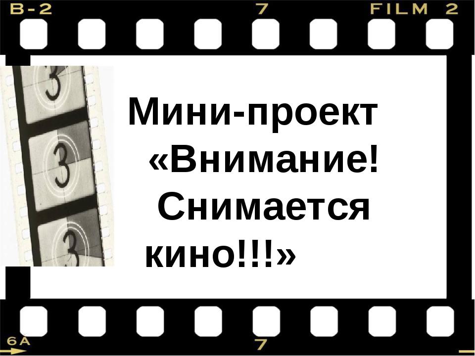 Мини-проект «Внимание! Снимается кино!!!»